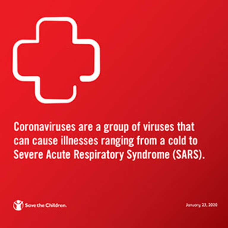 Coronaviruses are a group of viruses that can cause illness ranging from a cold to Severe Acute Respiratory Syndrome (SARS). Photo credit: Save the Children, January 2020.